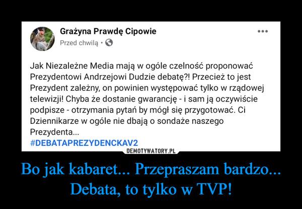 Bo jak kabaret... Przepraszam bardzo... Debata, to tylko w TVP!
