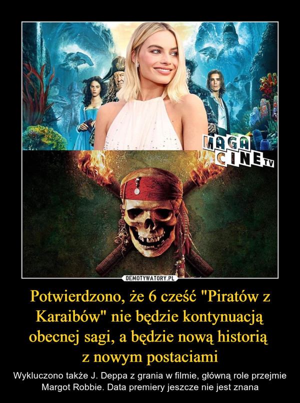 """Potwierdzono, że 6 cześć """"Piratów z Karaibów"""" nie będzie kontynuacją obecnej sagi, a będzie nową historią z nowym postaciami – Wykluczono także J. Deppa z grania w filmie, główną role przejmie Margot Robbie. Data premiery jeszcze nie jest znana"""