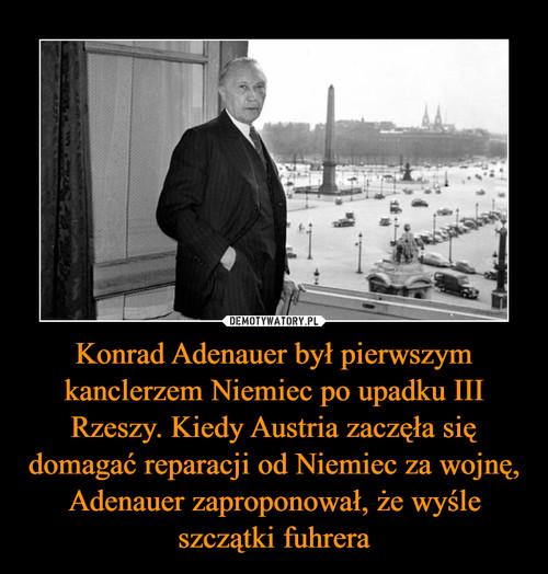Konrad Adenauer był pierwszym kanclerzem Niemiec po upadku III Rzeszy. Kiedy Austria zaczęła się domagać reparacji od Niemiec za wojnę, Adenauer zaproponował, że wyśle szczątki fuhrera