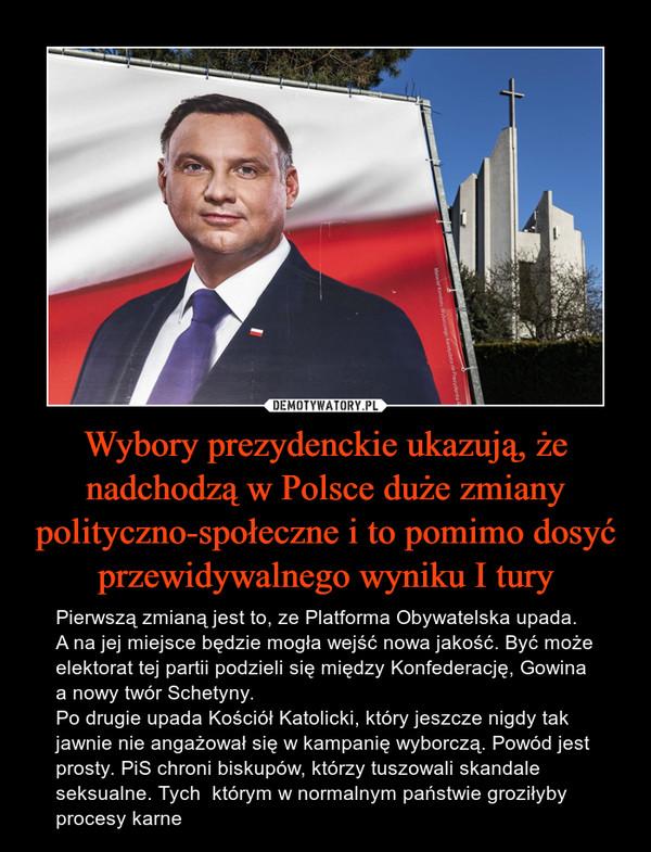 Wybory prezydenckie ukazują, że nadchodzą w Polsce duże zmiany polityczno-społeczne i to pomimo dosyć przewidywalnego wyniku I tury – Pierwszą zmianą jest to, ze Platforma Obywatelska upada. A na jej miejsce będzie mogła wejść nowa jakość. Być może elektorat tej partii podzieli się między Konfederację, Gowina a nowy twór Schetyny.Po drugie upada Kościół Katolicki, który jeszcze nigdy tak jawnie nie angażował się w kampanię wyborczą. Powód jest prosty. PiS chroni biskupów, którzy tuszowali skandale seksualne. Tych  którym w normalnym państwie groziłyby procesy karne