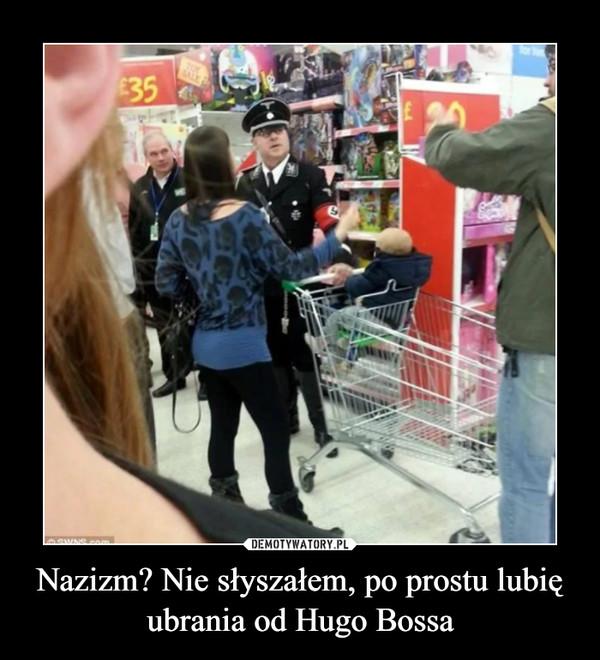 Nazizm? Nie słyszałem, po prostu lubię ubrania od Hugo Bossa –