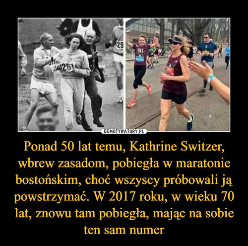 Ponad 50 lat temu, Kathrine Switzer, wbrew zasadom, pobiegła w maratonie bostońskim, choć wszyscy próbowali ją powstrzymać. W 2017 roku, w wieku 70 lat, znowu tam pobiegła, mając na sobie ten sam numer