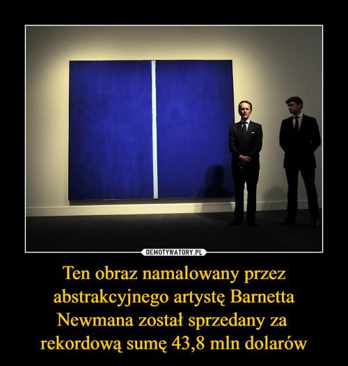 Ten obraz namalowany przez abstrakcyjnego artystę Barnetta Newmana został sprzedany za  rekordową sumę 43,8 mln dolarów