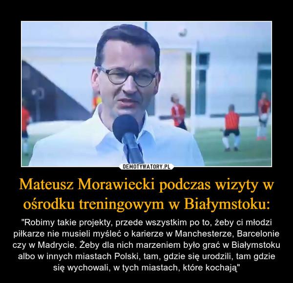 """Mateusz Morawiecki podczas wizyty w ośrodku treningowym w Białymstoku: – """"Robimy takie projekty, przede wszystkim po to, żeby ci młodzi piłkarze nie musieli myśleć o karierze w Manchesterze, Barcelonie czy w Madrycie. Żeby dla nich marzeniem było grać w Białymstoku albo w innych miastach Polski, tam, gdzie się urodzili, tam gdzie się wychowali, w tych miastach, które kochają"""""""