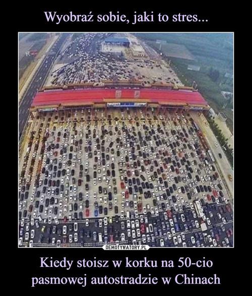 Wyobraź sobie, jaki to stres... Kiedy stoisz w korku na 50-cio pasmowej autostradzie w Chinach