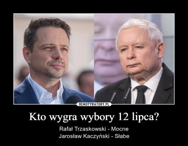 Kto wygra wybory 12 lipca? – Rafał Trzaskowski - MocneJarosław Kaczyński - Słabe