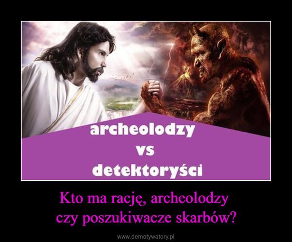 Kto ma rację, archeolodzy czy poszukiwacze skarbów? –