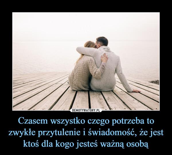 Czasem wszystko czego potrzeba to zwykłe przytulenie i świadomość, że jest ktoś dla kogo jesteś ważną osobą –