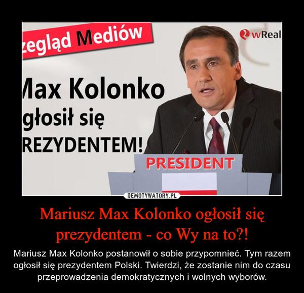 Mariusz Max Kolonko ogłosił się prezydentem - co Wy na to?! – Mariusz Max Kolonko postanowił o sobie przypomnieć. Tym razem ogłosił się prezydentem Polski. Twierdzi, że zostanie nim do czasu przeprowadzenia demokratycznych i wolnych wyborów.