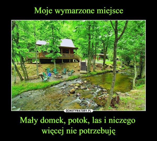 Mały domek, potok, las i niczego więcej nie potrzebuję –