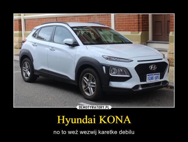 Hyundai KONA – no to weź wezwij karetke debilu