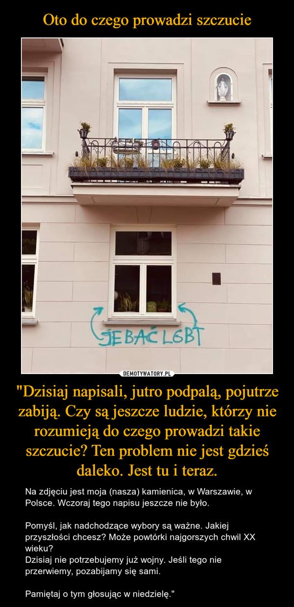 """""""Dzisiaj napisali, jutro podpalą, pojutrze zabiją. Czy są jeszcze ludzie, którzy nie rozumieją do czego prowadzi takie szczucie? Ten problem nie jest gdzieś daleko. Jest tu i teraz. – Na zdjęciu jest moja (nasza) kamienica, w Warszawie, w Polsce. Wczoraj tego napisu jeszcze nie było.Pomyśl, jak nadchodzące wybory są ważne. Jakiej przyszłości chcesz? Może powtórki najgorszych chwil XX wieku?Dzisiaj nie potrzebujemy już wojny. Jeśli tego nie przerwiemy, pozabijamy się sami.Pamiętaj o tym głosując w niedzielę."""""""