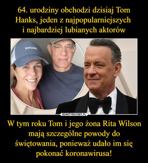 64. urodziny obchodzi dzisiaj Tom Hanks, jeden z najpopularniejszych  i najbardziej lubianych aktorów W tym roku Tom i jego żona Rita Wilson mają szczególne powody do świętowania, ponieważ udało im się pokonać koronawirusa!