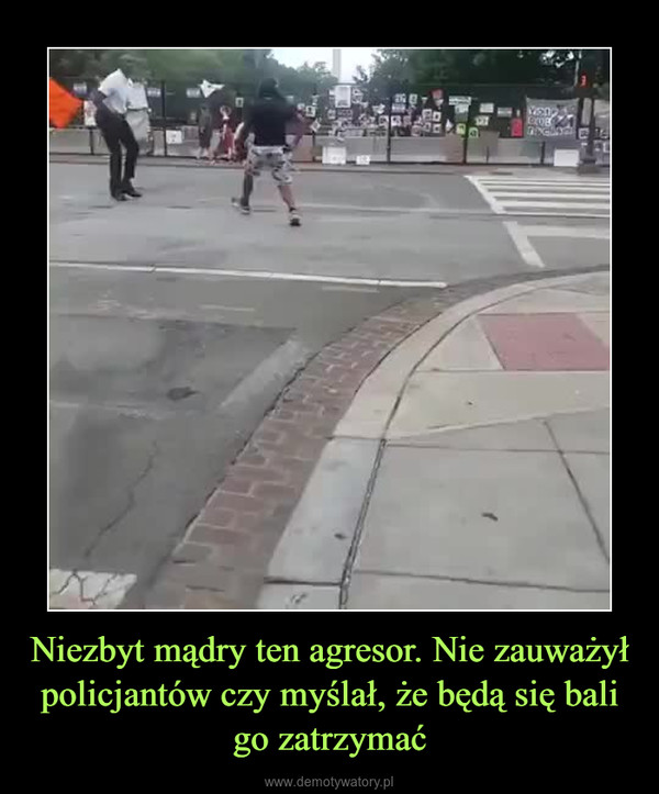 Niezbyt mądry ten agresor. Nie zauważył policjantów czy myślał, że będą się bali go zatrzymać –