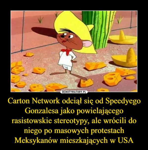 Carton Network odciął się od Speedyego Gonzalesa jako powielającego rasistowskie stereotypy, ale wrócili do niego po masowych protestach Meksykanów mieszkających w USA –