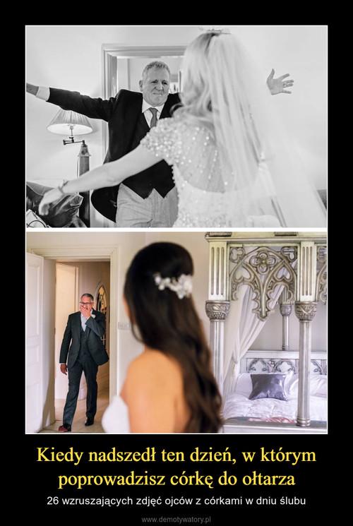 Kiedy nadszedł ten dzień, w którym poprowadzisz córkę do ołtarza