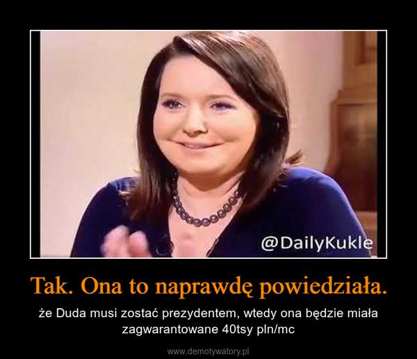 Tak. Ona to naprawdę powiedziała. – że Duda musi zostać prezydentem, wtedy ona będzie miała zagwarantowane 40tsy pln/mc