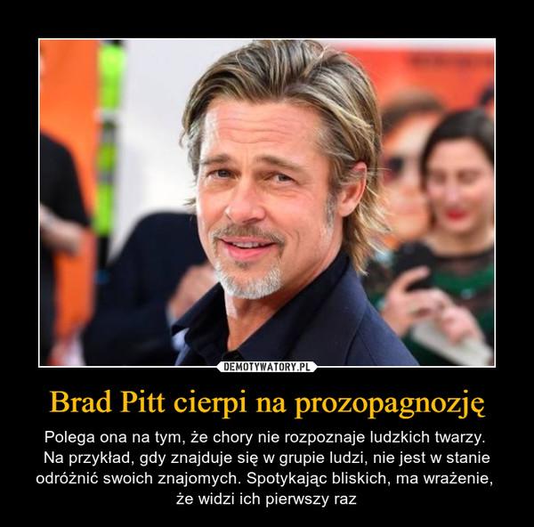 Brad Pitt cierpi na prozopagnozję – Polega ona na tym, że chory nie rozpoznaje ludzkich twarzy. Na przykład, gdy znajduje się w grupie ludzi, nie jest w stanie odróżnić swoich znajomych. Spotykając bliskich, ma wrażenie, że widzi ich pierwszy raz