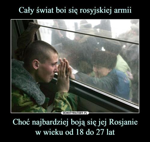 Cały świat boi się rosyjskiej armii Choć najbardziej boją się jej Rosjanie w wieku od 18 do 27 lat