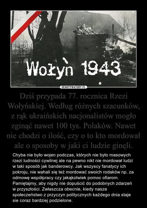 Dziś przypada 77. rocznica Rzezi Wołyńskiej. Według różnych szacunków, z rąk ukraińskich nacjonalistów mogło zginąć nawet 100 tys. Polaków. Nawet nie chodzi o ilość, czy o to kto mordował ale o sposoby w jaki ci ludzie ginęli.