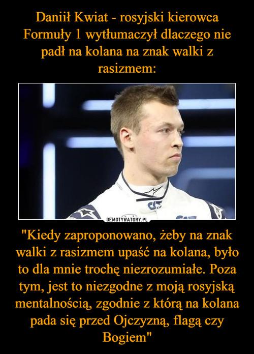 """Daniił Kwiat - rosyjski kierowca Formuły 1 wytłumaczył dlaczego nie padł na kolana na znak walki z rasizmem: """"Kiedy zaproponowano, żeby na znak walki z rasizmem upaść na kolana, było to dla mnie trochę niezrozumiałe. Poza tym, jest to niezgodne z moją rosyjską mentalnością, zgodnie z którą na kolana pada się przed Ojczyzną, flagą czy Bogiem"""""""