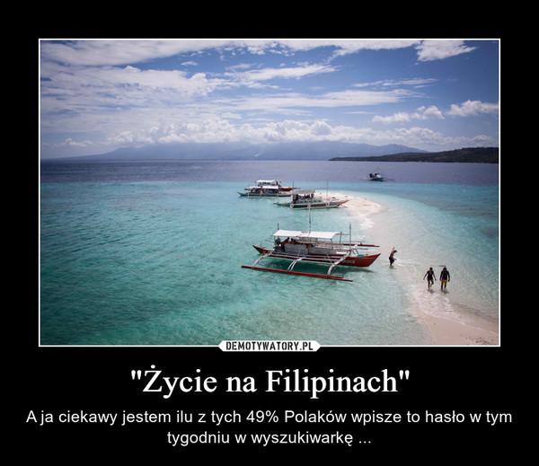 """""""Życie na Filipinach"""" – A ja ciekawy jestem ilu z tych 49% Polaków wpisze to hasło w tym tygodniu w wyszukiwarkę ..."""