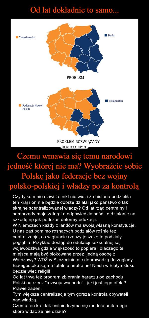 """Czemu wmawia się temu narodowi jedność której nie ma? Wyobraźcie sobie Polskę jako federacje bez wojny polsko-polskiej i władzy po za kontrolą – Czy tylko mnie dziwi że nikt nie widzi że historia podzieliła ten kraj i on nie będzie dobrze działał jako państwo o tak skrajne scentralizowanej władzy? Od lat rząd centralny i samorządy mają zatargi o odpowiedzialność i o działanie na szkodę np jak podczas deformy edukacji.W Niemczech każdy z landów ma swoją własną konstytucje. U nas zaś pomimo rosnących podziałów rośnie też centralizacja, co w gruncie rzeczy jeszcze te podziały pogłębia. Przykład dostęp do edukacji seksualnej są województwa gdzie większość to popiera i dlaczego te miejsca mają być blokowane przez  jedną osobę z Warszawy? WDŻ w Szczecinie nie doprowadzą do zagłady Białegostoku są mu totalnie neutralne! Niech w Białymstoku będzie wiec religii! Od lat trwa też program zbierania haraczu od zachodu Polski na rzecz """"rozwoju wschodu"""" i jaki jest jego efekt? Prawie żaden.Tym większa centralizacja tym gorsza kontrola obywateli nad władzą. Czemu ten kraj tak usilnie trzyma się modelu unitarnego skoro widać że nie działa?"""