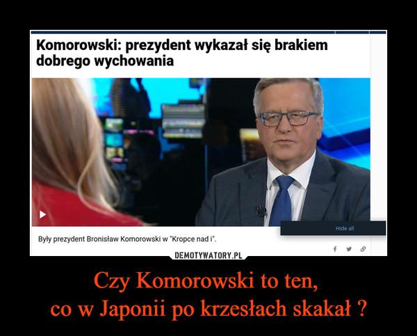 Czy Komorowski to ten, co w Japonii po krzesłach skakał ? –  Komorowski: prezydent wykazał się brakiem dobrego wychowania Były prezydent Bronisław Komorowski w Kropce nad I