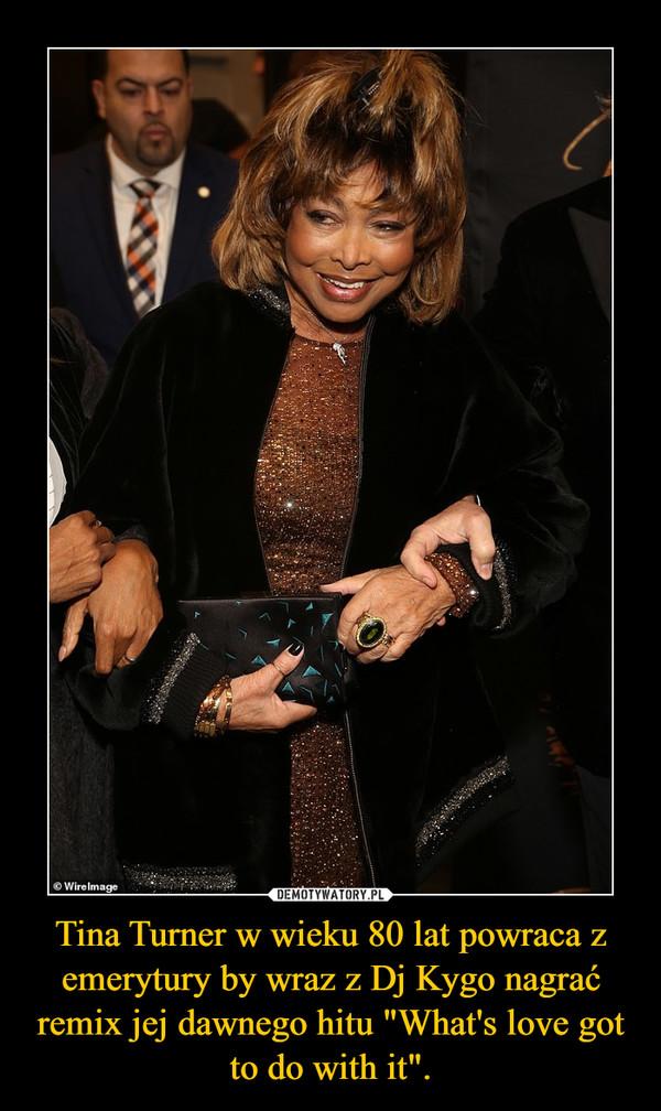 """Tina Turner w wieku 80 lat powraca z emerytury by wraz z Dj Kygo nagrać remix jej dawnego hitu """"What's love got to do with it"""". –"""