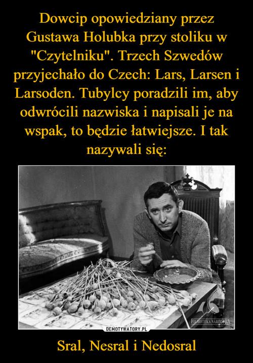"""Dowcip opowiedziany przez Gustawa Holubka przy stoliku w """"Czytelniku"""". Trzech Szwedów przyjechało do Czech: Lars, Larsen i Larsoden. Tubylcy poradzili im, aby odwrócili nazwiska i napisali je na wspak, to będzie łatwiejsze. I tak nazywali się: Sral, Nesral i Nedosral"""