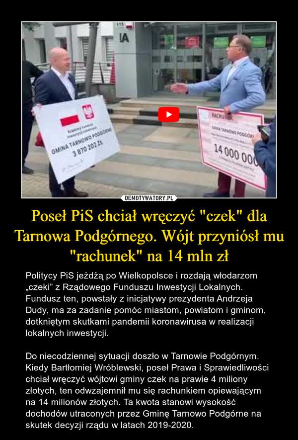 """Poseł PiS chciał wręczyć """"czek"""" dla Tarnowa Podgórnego. Wójt przyniósł mu """"rachunek"""" na 14 mln zł – Politycy PiS jeżdżą po Wielkopolsce i rozdają włodarzom """"czeki"""" z Rządowego Funduszu Inwestycji Lokalnych. Fundusz ten, powstały z inicjatywy prezydenta Andrzeja Dudy, ma za zadanie pomóc miastom, powiatom i gminom, dotkniętym skutkami pandemii koronawirusa w realizacji lokalnych inwestycji.Do niecodziennej sytuacji doszło w Tarnowie Podgórnym. Kiedy Bartłomiej Wróblewski, poseł Prawa i Sprawiedliwości chciał wręczyć wójtowi gminy czek na prawie 4 miliony złotych, ten odwzajemnił mu się rachunkiem opiewającym na 14 milionów złotych. Ta kwota stanowi wysokość dochodów utraconych przez Gminę Tarnowo Podgórne na skutek decyzji rządu w latach 2019-2020."""