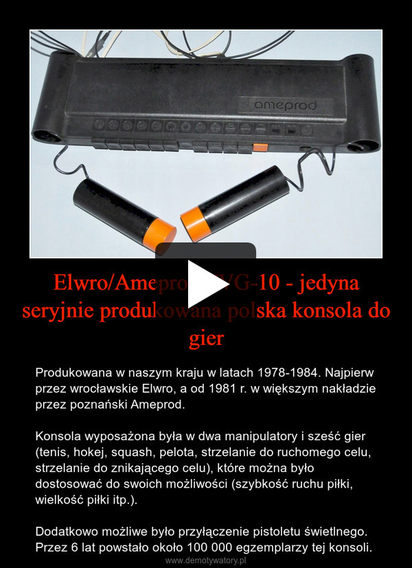 Elwro/Ameprod TVG-10 - jedyna seryjnie produkowana polska konsola do gier – Produkowana w naszym kraju w latach 1978-1984. Najpierw przez wrocławskie Elwro, a od 1981 r. w większym nakładzie przez poznański Ameprod. Konsola wyposażona była w dwa manipulatory i sześć gier (tenis, hokej, squash, pelota, strzelanie do ruchomego celu, strzelanie do znikającego celu), które można było dostosować do swoich możliwości (szybkość ruchu piłki, wielkość piłki itp.).Dodatkowo możliwe było przyłączenie pistoletu świetlnego. Przez 6 lat powstało około 100 000 egzemplarzy tej konsoli.