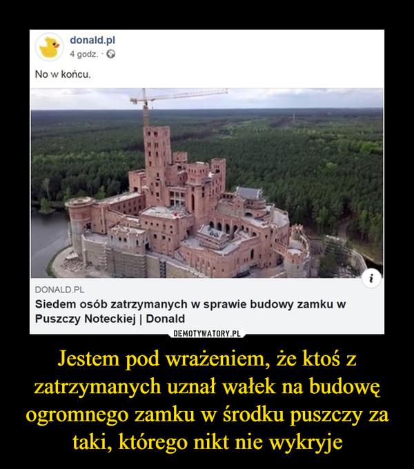 Jestem pod wrażeniem, że ktoś z zatrzymanych uznał wałek na budowę ogromnego zamku w środku puszczy za taki, którego nikt nie wykryje –