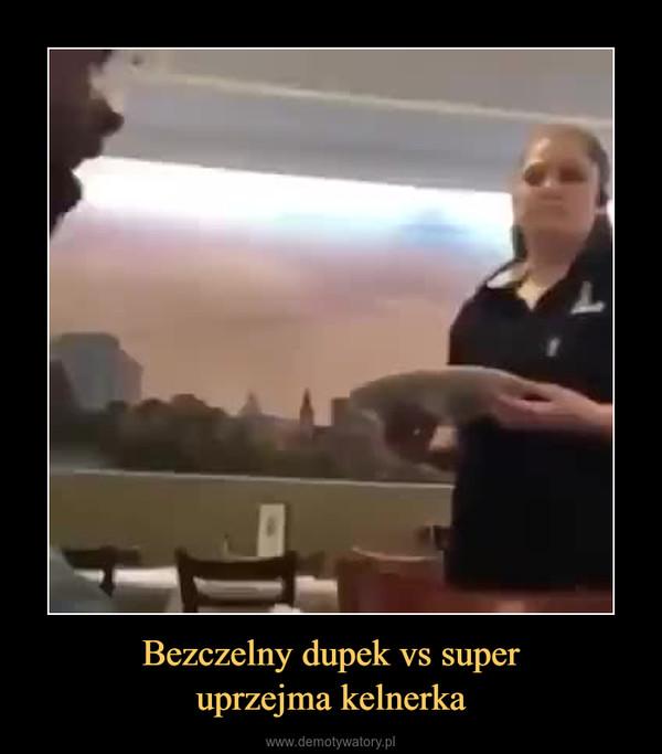 Bezczelny dupek vs superuprzejma kelnerka –
