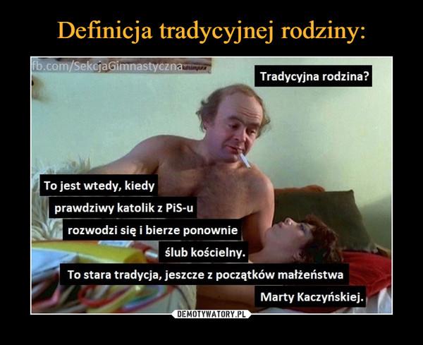 –  b.com/SekcjaGimnastyczna Tradycyjna rodzina? To jest wtedy, kiedy prawdziwy katolik z PiS-u rozwodzi się i bierze ponownie ślub kościelny. 11- To stara tradycja, jeszcze z początków małżeństwa Marty Kaczyńskiej.