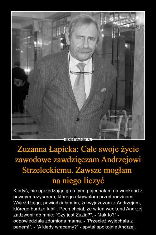 Zuzanna Łapicka: Całe swoje życie zawodowe zawdzięczam Andrzejowi Strzeleckiemu. Zawsze mogłam  na niego liczyć