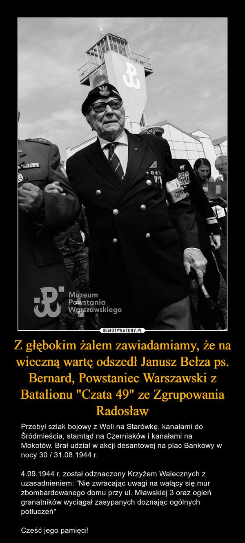 """Z głębokim żalem zawiadamiamy, że na wieczną wartę odszedł Janusz Bełza ps. Bernard, Powstaniec Warszawski z Batalionu """"Czata 49"""" ze Zgrupowania Radosław – Przebył szlak bojowy z Woli na Starówkę, kanałami do Śródmieścia, stamtąd na Czerniaków i kanałami na Mokotów. Brał udział w akcji desantowej na plac Bankowy w nocy 30 / 31.08.1944 r.4.09.1944 r. został odznaczony Krzyżem Walecznych z uzasadnieniem: """"Nie zwracając uwagi na walący się.mur zbombardowanego domu przy ul. Mławskiej 3 oraz ogień granatników wyciągał zasypanych doznając ogólnych potłuczeń""""Cześć jego pamięci!"""
