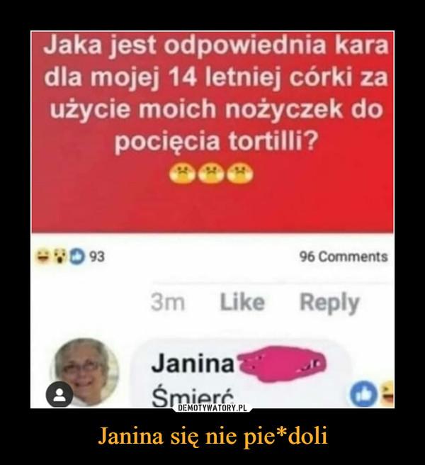 Janina się nie pie*doli –  Jaka jest odpowiednia karadla mojej 14 letniej córki zaużycie moich nożyczek dopocięcia tortilli?JaninaŚmierć