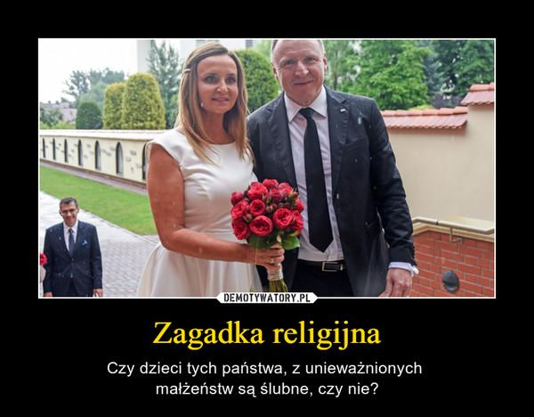 Zagadka religijna – Czy dzieci tych państwa, z unieważnionych małżeństw są ślubne, czy nie?