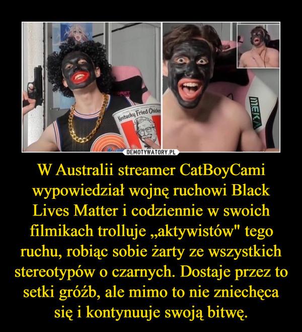 """W Australii streamer CatBoyCami wypowiedział wojnę ruchowi Black Lives Matter i codziennie w swoich filmikach trolluje """"aktywistów"""" tego ruchu, robiąc sobie żarty ze wszystkich stereotypów o czarnych. Dostaje przez to setki gróźb, ale mimo to nie zniechęca się i kontynuuje swoją bitwę. –"""