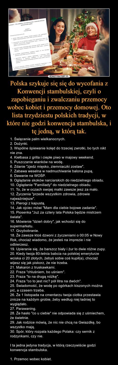 Polska szykuje się się do wycofania z Konwencji stambulskiej, czyli o zapobieganiu i zwalczaniu przemocy wobec kobiet i przemocy domowej. Oto lista trzydziestu polskich tradycji, w które nie godzi konwencja stambulska, i tę jedną, w którą tak.