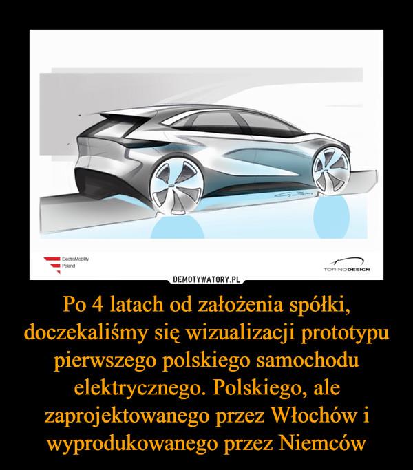 Po 4 latach od założenia spółki, doczekaliśmy się wizualizacji prototypu pierwszego polskiego samochodu elektrycznego. Polskiego, ale zaprojektowanego przez Włochów i wyprodukowanego przez Niemców –