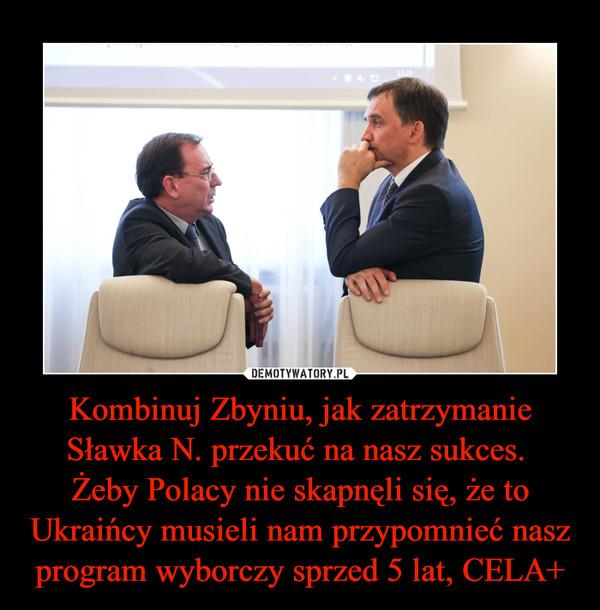 Kombinuj Zbyniu, jak zatrzymanie Sławka N. przekuć na nasz sukces. Żeby Polacy nie skapnęli się, że to Ukraińcy musieli nam przypomnieć nasz program wyborczy sprzed 5 lat, CELA+ –