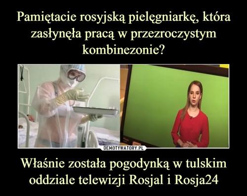 Pamiętacie rosyjską pielęgniarkę, która zasłynęła pracą w przezroczystym kombinezonie? Właśnie została pogodynką w tulskim oddziale telewizji Rosjal i Rosja24
