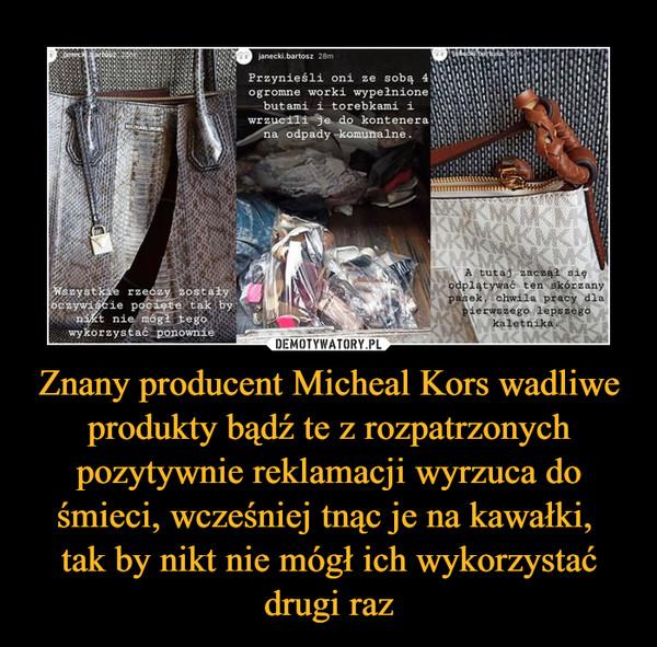 Znany producent Micheal Kors wadliwe produkty bądź te z rozpatrzonych pozytywnie reklamacji wyrzuca do śmieci, wcześniej tnąc je na kawałki, tak by nikt nie mógł ich wykorzystać drugi raz –
