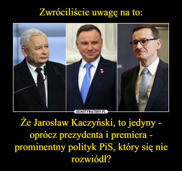 Że Jarosław Kaczyński, to jedyny - oprócz prezydenta i premiera - prominentny polityk PiS, który się nie rozwiódł? –