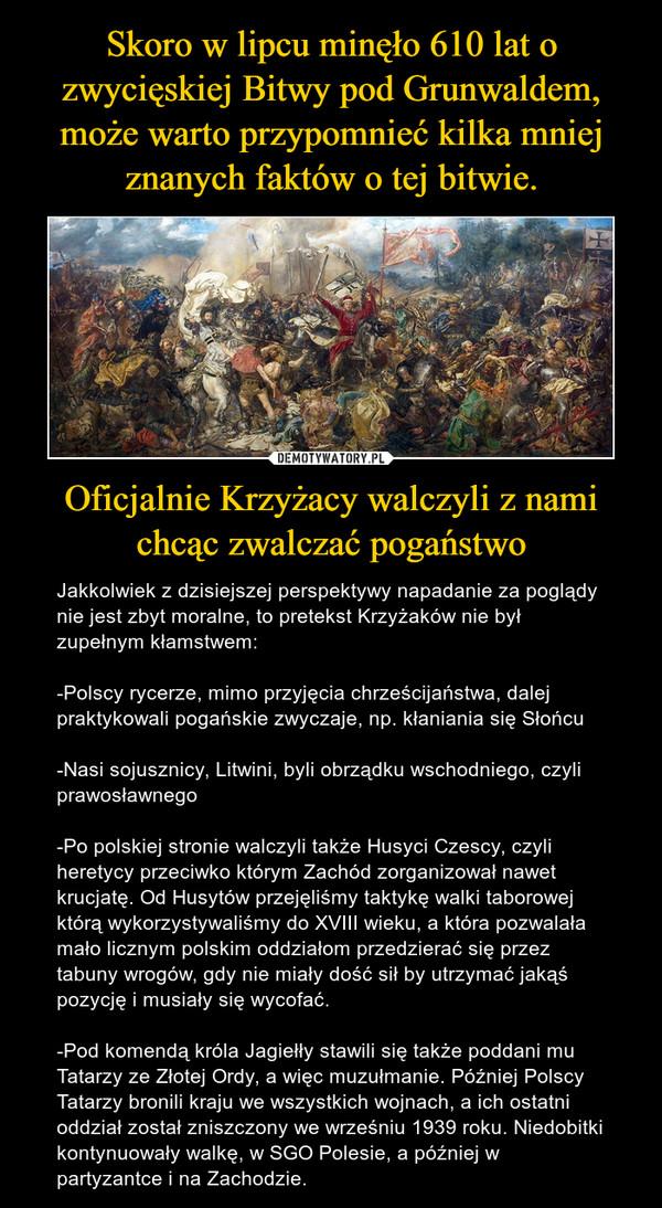 Oficjalnie Krzyżacy walczyli z nami chcąc zwalczać pogaństwo – Jakkolwiek z dzisiejszej perspektywy napadanie za poglądy nie jest zbyt moralne, to pretekst Krzyżaków nie był zupełnym kłamstwem:-Polscy rycerze, mimo przyjęcia chrześcijaństwa, dalej praktykowali pogańskie zwyczaje, np. kłaniania się Słońcu-Nasi sojusznicy, Litwini, byli obrządku wschodniego, czyli prawosławnego-Po polskiej stronie walczyli także Husyci Czescy, czyli heretycy przeciwko którym Zachód zorganizował nawet krucjatę. Od Husytów przejęliśmy taktykę walki taborowej którą wykorzystywaliśmy do XVIII wieku, a która pozwalała mało licznym polskim oddziałom przedzierać się przez tabuny wrogów, gdy nie miały dość sił by utrzymać jakąś pozycję i musiały się wycofać.-Pod komendą króla Jagiełły stawili się także poddani mu Tatarzy ze Złotej Ordy, a więc muzułmanie. Później Polscy Tatarzy bronili kraju we wszystkich wojnach, a ich ostatni oddział został zniszczony we wrześniu 1939 roku. Niedobitki kontynuowały walkę, w SGO Polesie, a później w partyzantce i na Zachodzie.