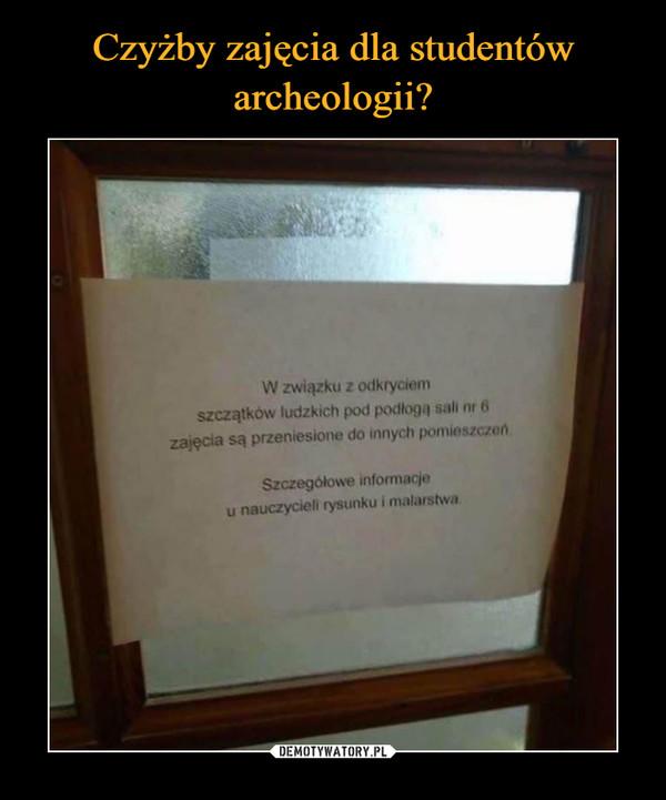 –  W związku z odkryciem szczątków ludzkich pod podłogą sali numer 6 zajęcia są przeniesione do innych pomieszczeń. Szczegółowe informacje u nauczycieli rysunku i malarstwa