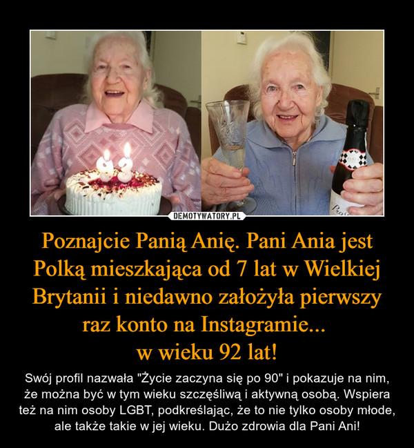 """Poznajcie Panią Anię. Pani Ania jest Polką mieszkająca od 7 lat w Wielkiej Brytanii i niedawno założyła pierwszy raz konto na Instagramie... w wieku 92 lat! – Swój profil nazwała """"Życie zaczyna się po 90"""" i pokazuje na nim, że można być w tym wieku szczęśliwą i aktywną osobą. Wspiera też na nim osoby LGBT, podkreślając, że to nie tylko osoby młode, ale także takie w jej wieku. Dużo zdrowia dla Pani Ani!"""
