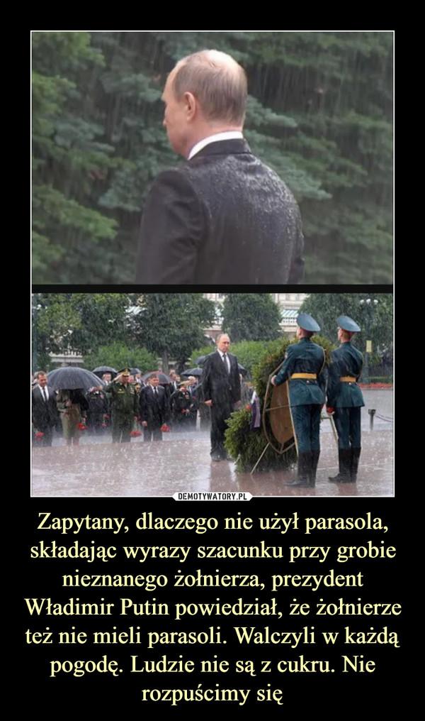 Zapytany, dlaczego nie użył parasola, składając wyrazy szacunku przy grobie nieznanego żołnierza, prezydent Władimir Putin powiedział, że żołnierze też nie mieli parasoli. Walczyli w każdą pogodę. Ludzie nie są z cukru. Nie rozpuścimy się –